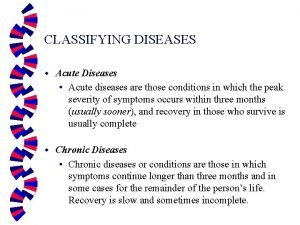 CLASSIFYING DISEASES w Acute Diseases Acute diseases are