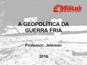 A GEOPOLTICA DA GUERRA FRIA Professor Jeferson 2016