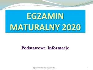 EGZAMIN MATURALNY 2020 Podstawowe informacje Egzamin maturalny w