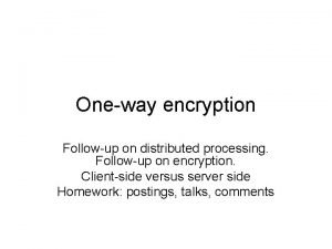 Oneway encryption Followup on distributed processing Followup on