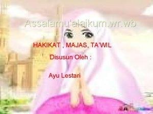 Assalamualaikum wr wb HAKIKAT MAJAS TAWIL Disusun Oleh