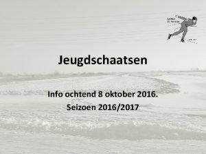 Jeugdschaatsen Info ochtend 8 oktober 2016 Seizoen 20162017