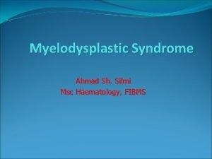 Myelodysplastic Syndrome Ahmad Sh Silmi Msc Haematology FIBMS