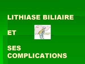 LITHIASE BILIAIRE ET SES COMPLICATIONS pidmiologie Trs frquent