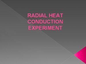 RADIAL HEAT CONDUCTION EXPERIMENT Objectives To show heat