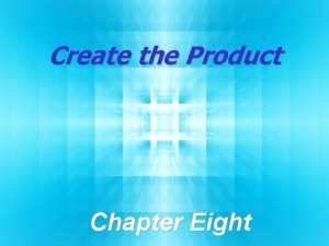 Create the Product Chapter Eight Chapter Objectives Explain