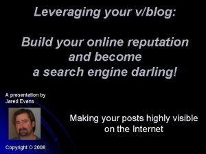 Leveraging your vblog Build your online reputation and
