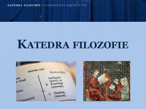 KATEDRA FILOZOFIE o robia filozofi dnes KATEDRA FILOZOFIE
