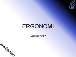 ERGONOMI Vad r det Vad r Ergonomi och