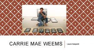 CARRIE MAE WEEMS Laura Gasparik Carrie Mae Weems