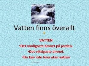 Vatten finns verallt VATTEN Det vanligaste mnet p