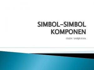 SIMBOLSIMBOL KOMPONEN OLEH SARJIYANA Simbol dan Uraian Komponen