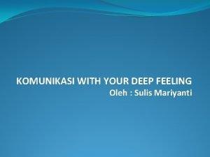KOMUNIKASI WITH YOUR DEEP FEELING Oleh Sulis Mariyanti