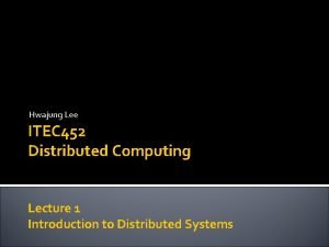 Hwajung Lee ITEC 452 Distributed Computing Lecture 1