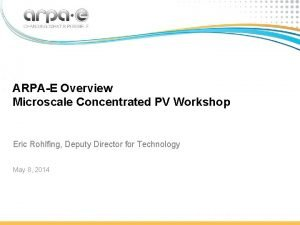 ARPAE Overview Microscale Concentrated PV Workshop Eric Rohlfing