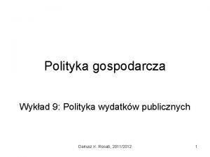Polityka gospodarcza Wykad 9 Polityka wydatkw publicznych Dariusz