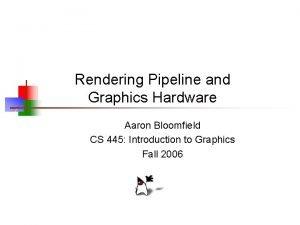 Rendering Pipeline and Graphics Hardware Aaron Bloomfield CS
