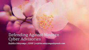 Defending Against Modern Cyber Advisories Rajitha Udayanga CISSP