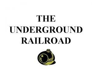 THE UNDERGROUND RAILROAD The Underground Railroad was a