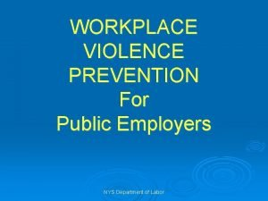 WORKPLACE VIOLENCE PREVENTION For Public Employers NYS Department