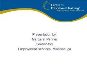 Presentation by Margaret Penner Coordinator Employment Services Mississauga
