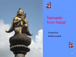 Namaste from Nepal Prepared by Bishnu Lamsal Nepal