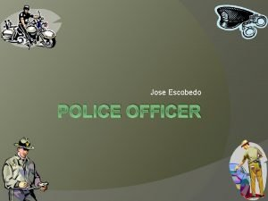 Jose Escobedo POLICE OFFICER Law Enforcement is where