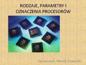 RODZAJE PARAMETRY I OZNACZENIA PROCESORW Opracowa Marek Zawadzki