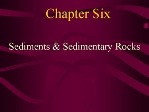 Chapter Six Sediments Sedimentary Rocks Sediment Sediment loose