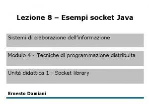 Lezione 8 Esempi socket Java Sistemi di elaborazione