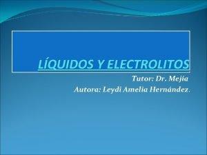 LQUIDOS Y ELECTROLITOS Tutor Dr Meja Autora Leydi