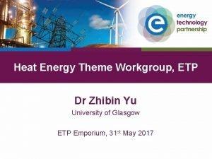 Heat Energy Theme Workgroup ETP Dr Zhibin Yu