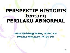 PERSPEKTIF HISTORIS tentang PERILAKU ABNORMAL Weni Endahing Warni