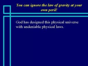 You can ignore the law of gravity at