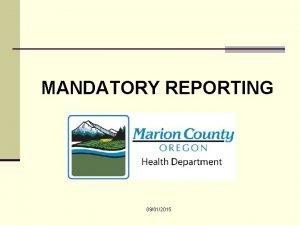 MANDATORY REPORTING 09012015 Purpose of mandatory reports Mandatory