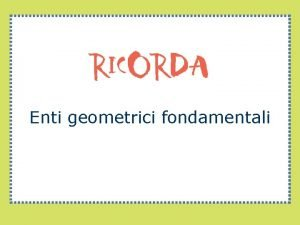 Enti geometrici fondamentali Enti geometrici fondamentali Gli enti