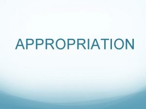APPROPRIATION Appropriation In the visual arts the term