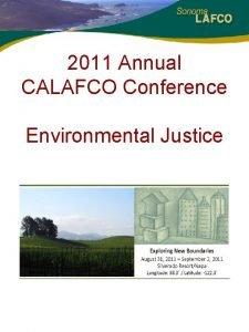 2011 Annual CALAFCO Conference Environmental Justice Environmental Justice