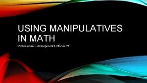 USING MANIPULATIVES IN MATH Professional Development October 21