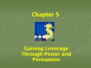 Chapter 5 Gaining Leverage Through Power and Persuasion