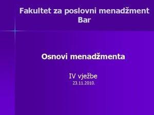 Fakultet za poslovni menadment Bar Osnovi menadmenta IV
