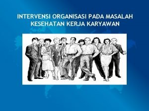 INTERVENSI ORGANISASI PADA MASALAH KESEHATAN KERJA KARYAWAN Masalah