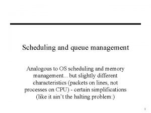 Scheduling and queue management Analogous to OS scheduling