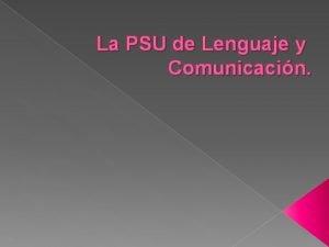 La PSU de Lenguaje y Comunicacin La PSU