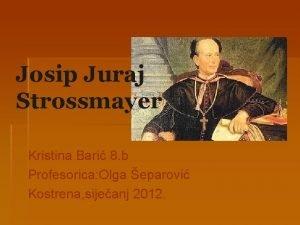 Josip Juraj Strossmayer Kristina Bari 8 b Profesorica