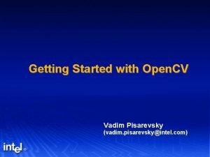 Getting Started with Open CV Vadim Pisarevsky vadim