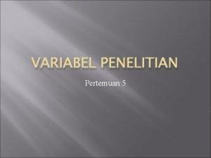 VARIABEL PENELITIAN Pertemuan 5 Pengertian Variabel adalah suatu