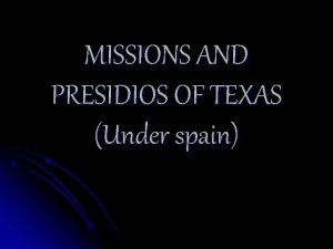 MISSIONS AND PRESIDIOS OF TEXAS Under spain MISSIONS