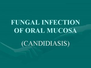 FUNGAL INFECTION OF ORAL MUCOSA CANDIDIASIS Candidiasis is
