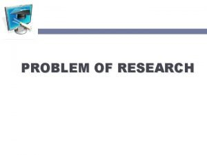PROBLEM OF RESEARCH PROBLEM Research problem is the